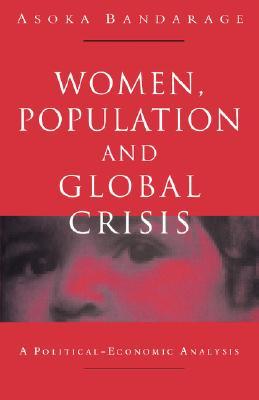 Women, Population and Global Crisis: A Political-Economic Analysis - Bandarage, Asoka
