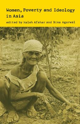 Women, Poverty and Ideology in Asia: Contradictory Pressures, Uneasy Resolutions - Afshar, Haleh (Editor), and Agarwal, Bina (Editor)