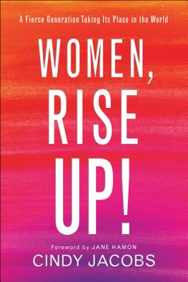 Women, Rise Up!: A Fierce Generation Taking Its Place in the World - Jacobs, Cindy, and Hamon, Jane (Foreword by)