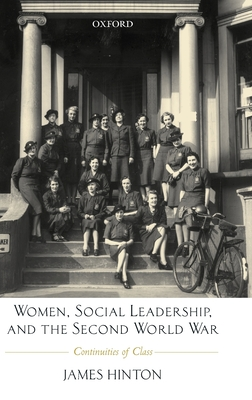 Women, Social Leadership, and the Second World War: Continuities of Class - Hinton, James