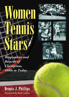 Women Tennis Stars: Biographies and Records of Champions, 1800s to Today - Phillips, Dennis J.