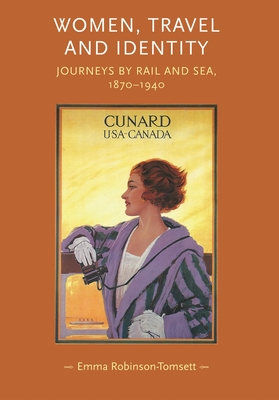 Women, Travel and Identity: Journeys by Rail and Sea, 1870-1940 - Robinson-Tomsett, Emma