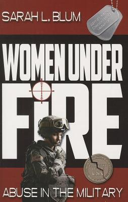 Women Under Fire: Abuse in the Military - Blum, Sarah L, and Wright, Ann (Foreword by)