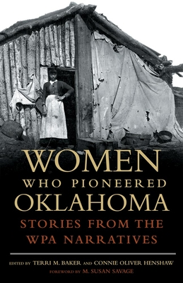 Women Who Pioneered Oklahoma: Stories from the WPA Narratives - Baker, Terri M (Editor), and Henshaw, Connie Oliver (Editor), and Savage, M Susan (Foreword by)