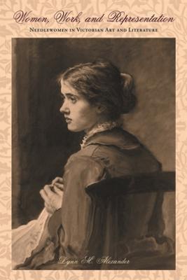 Women, Work, and Representation: Needlewomen in Victorian Art and Literature - Alexander, Lynn Mae