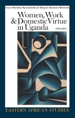 Women, Work & Domestic Virtue in Uganda, 1900-2003 - Bantebya Kyomuhendo, Grace