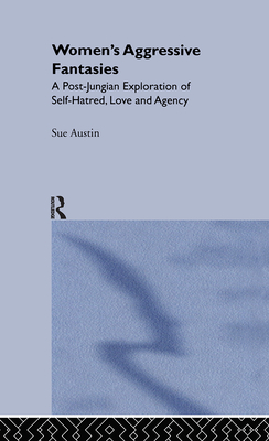 Women's Aggressive Fantasies: A Post-Jungian Exploration of Self-Hatred, Love and Agency - Austin, Sue