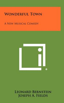 Wonderful Town: A New Musical Comedy - Bernstein, Leonard, and Fields, Joseph A, and Chodorov, Jerome