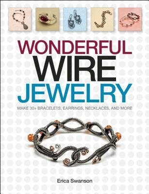 Wonderful Wire Jewelry: Make 30+ Bracelets, Earrings, Necklaces, and More - Swanson, Erica