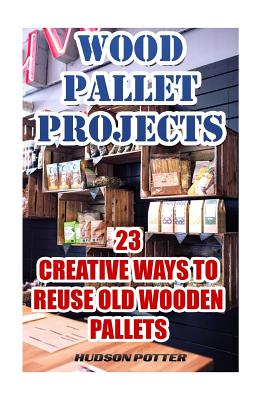 Wood Pallet Projects: 23 Creative Ways to Reuse Old Wooden Pallets - Potter, Hudson