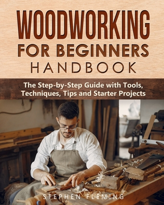 Woodworking for Beginners Handbook: The Step-by-Step Guide with Tools, Techniques, Tips and Starter Projects - Fleming, Stephen