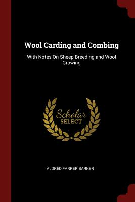 Wool Carding and Combing: With Notes on Sheep Breeding and Wool Growing - Barker, Aldred Farrer