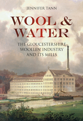 Wool & Water: Gloucestershire Woollen Industry and its Mills - Tann, Jennifer