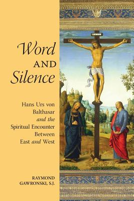 Word and Silence: Hans Urs Von Balthasar and the Spiritual Encounter Between East and West - Gawronski, Raymond