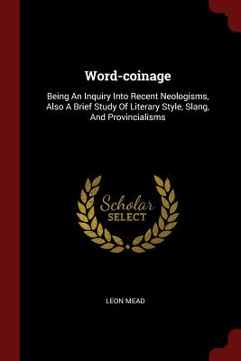 Word-Coinage: Being an Inquiry Into Recent Neologisms, Also a Brief Study of Literary Style, Slang, and Provincialisms - Mead, Leon