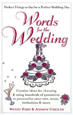 Words for the Wedding: Creative Ideas for Choosing and Using Hundreds of Quotations to Personalize Your Vows, Toasts, Invitations & More - Paris, Wendy, and Chesler, Andrew