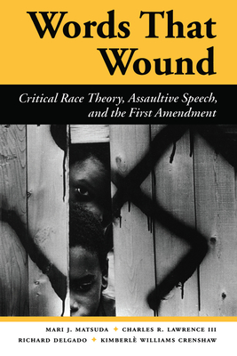 Words That Wound: Critical Race Theory, Assaultive Speech, And The First Amendment - Matsuda, Mari J, and Lawrence Iii, Charles R., and Delgado, Richard