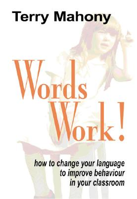 Words Work! How to Change Your Language to Improve Behaviour in Your Classroom - Mahony, Terry