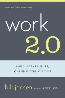 Work 2.0: Building the Future, One Employee at a Time - Jensen, Bill, and Jensen, Bill (Preface by)