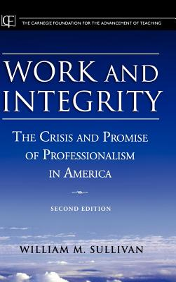 Work and Integrity: The Crisis and Promise of Professionalism in America - Sullivan, William M, and Shulman, Lee S (Foreword by)