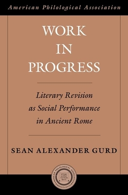 Work in Progress: Literary Revision as Social Performance in Ancient Rome - Gurd, Sean Alexander