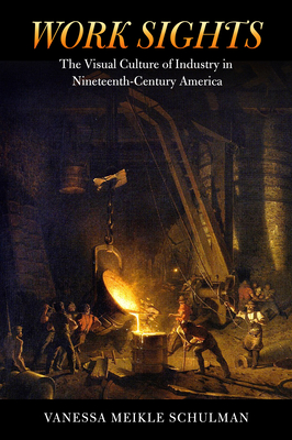 Work Sights: The Visual Culture of Industry in Nineteenth-Century America - Schulman, Vanessa Meikle