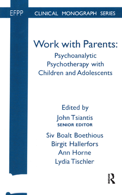Work with Parents: Psychoanalytic Psychotherapy with Children and Adolescents - Boethious, Siv Boalt (Editor), and Hallerfors, Birgit (Editor), and Horne, Ann (Editor)