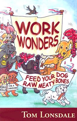 Work Wonders: Feed Your Dog Raw Meaty Bones - Lonsdale, Tom