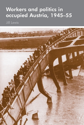 Workers and Politics in Occupied Austria, 1945-55 - Lewis, Jill