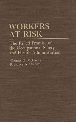 Workers at Risk: The Failed Promise of the Occupational Safety and Health Administration - McGarity, Thomas, and Shapiro, Sidney a