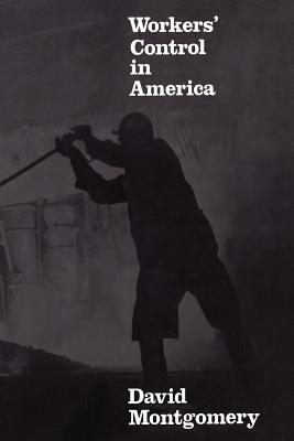Workers' Control in America: Studies in the History of Work, Technology, and Labor Struggles - Montgomery, David
