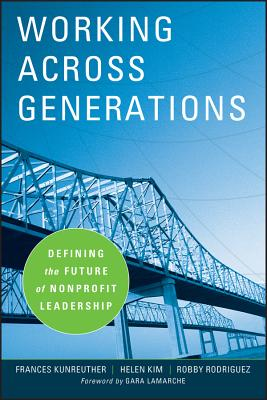 Working Across Generations: Defining the Future of Nonprofit Leadership - Kunreuther, Frances, and Kim, Helen, and Rodriguez, Robby