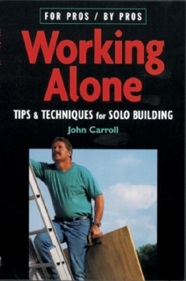 Working Alone: Tips & Techniques for Solo Building - Carroll, John