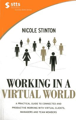Working in a Virtual World: A Practical Guide to Working with Virtual Clients, Managers and Team Members, and Becoming More Connected, Efficient and Productive - Stinton, Nicole