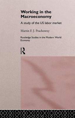 Working in the Macro Economy: A study of the US Labor Market - Prachowny, Martin F. J.