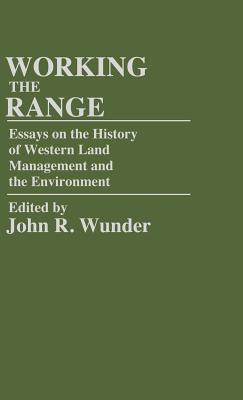 Working the Range: Essays on the History of Western Land Management and the Environment - Wunder, J R