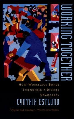 Working Together: How Workplace Bonds Strengthen a Diverse Democracy - Estlund, Cynthia