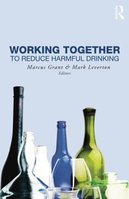 Working Together to Reduce Harmful Drinking - Grant, Marcus (Editor), and Leverton, Mark (Editor)