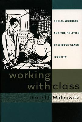 Working with Class: Social Workers and the Politics of Middle-Class Identity - Walkowitz, Daniel J