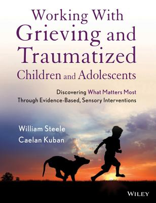 Working with Grieving and Traumatized Children and Adolescents: Discovering What Matters Most Through Evidence-Based, Sensory Interventions - Steele, William, and Kuban, Caelan