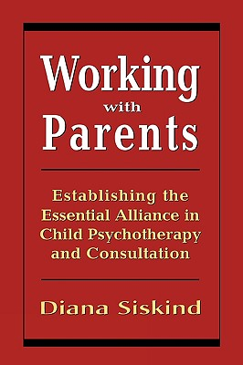 Working with Parents: Establishing the Essential Alliance in Child Psychotherapy and Consultation - Siskind, Diana