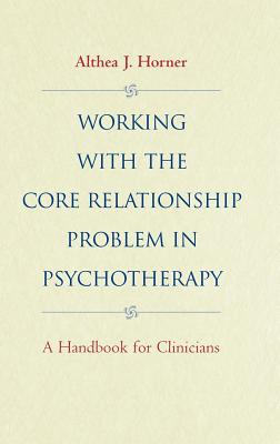 Working with the Core Relationship Problem in Psychotherapy: A Handbook for Clinicians - Horner, Althea J