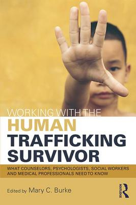 Working with the Human Trafficking Survivor: What Counselors, Psychologists, Social Workers and Medical Professionals Need to Know - Burke, Mary C. (Editor)