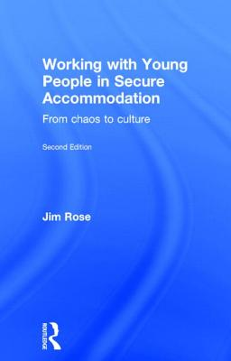 Working with Young People in Secure Accommodation: From chaos to culture - Rose, Jim