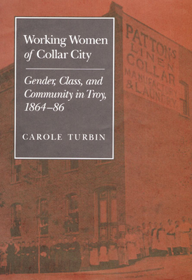 Working Women of Collar City: Gender, Class, and Community in Troy, 1864-86 - Turbin, Carole