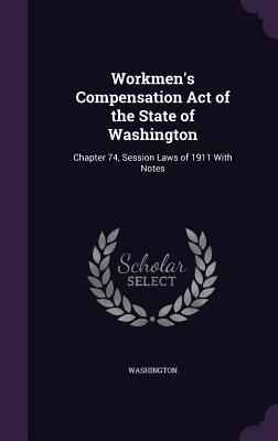 Workmen's Compensation Act of the State of Washington: Chapter 74, Session Laws of 1911 with Notes - Washington, Booker