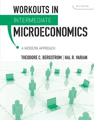 Workouts in Intermediate Microeconomics: A Modern Approach - Bergstrom, Theodore C, and Varian, Hal R