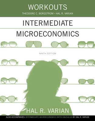 Workouts in Intermediate Microeconomics: For Intermediate Microeconomics and Intermediate Microeconomics with Calculus, Ninth Edition - Varian, Hal R, and Bergstrom, Theodore C