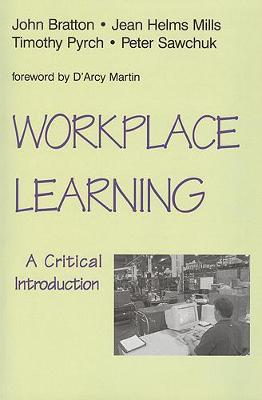 Workplace Learning: A Critical Introduction - Bratton, John, and Sawchuk, Peter, and Helms Mills, Jean C