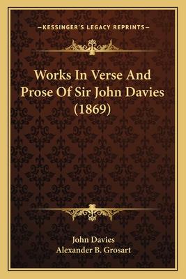 Works in Verse and Prose of Sir John Davies (1869) - Davies, John, and Grosart, Alexander B (Editor)